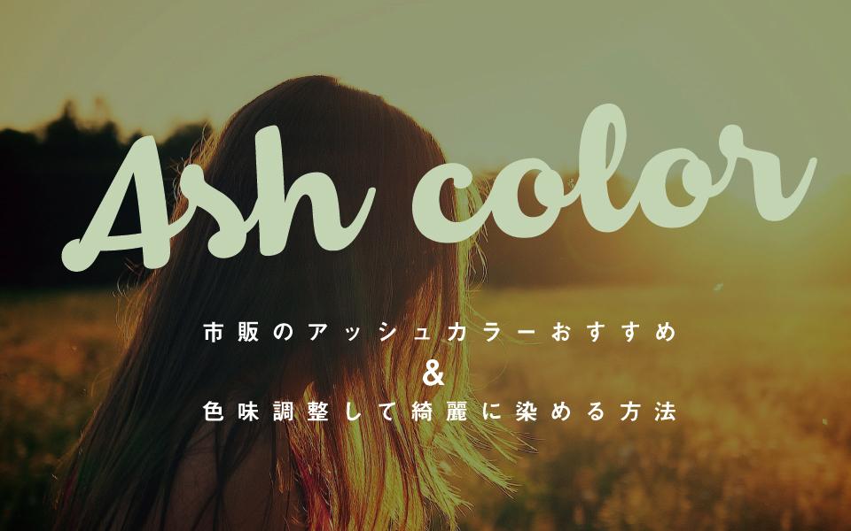 セルフで綺麗にアッシュに染めたい!オススメの市販カラー剤&キープする方法を教えます