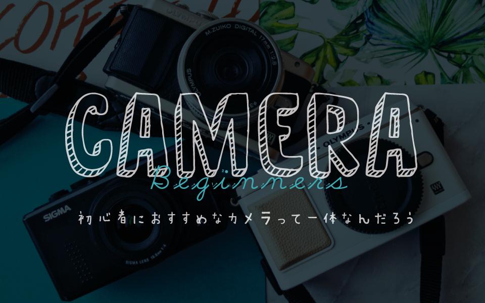 カメラ初心者におすすめのカメラってどれ?の問いについて考える事