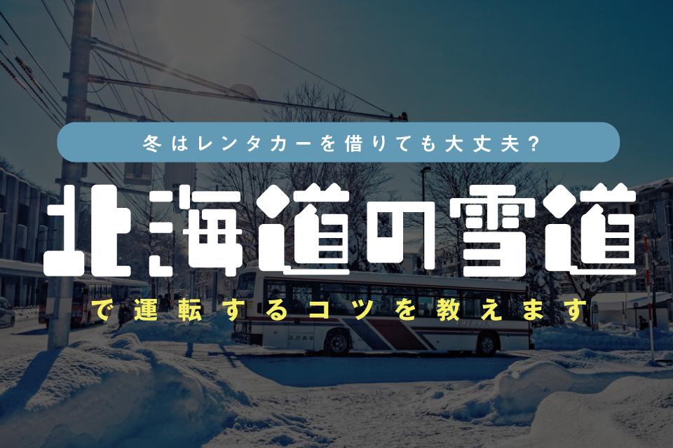 冬の北海道旅行、レンタカー借りても大丈夫?注意点やコツを道民が教えます